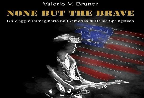 None But The Brave. Un viaggio immaginario nell'America di Bruce Springsteen
