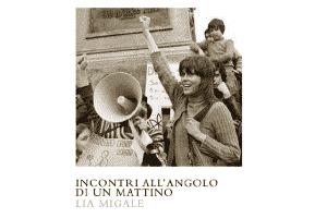Incontri all'angolo di un mattino: Lia Migale ci racconta il '68 prima del '68