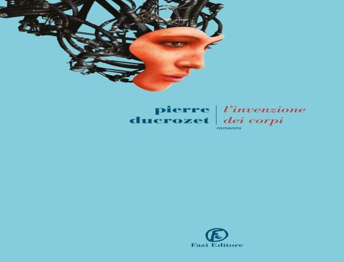 L' invenzione dei corpi, il nuovo romanzo di Pierre Ducrozet